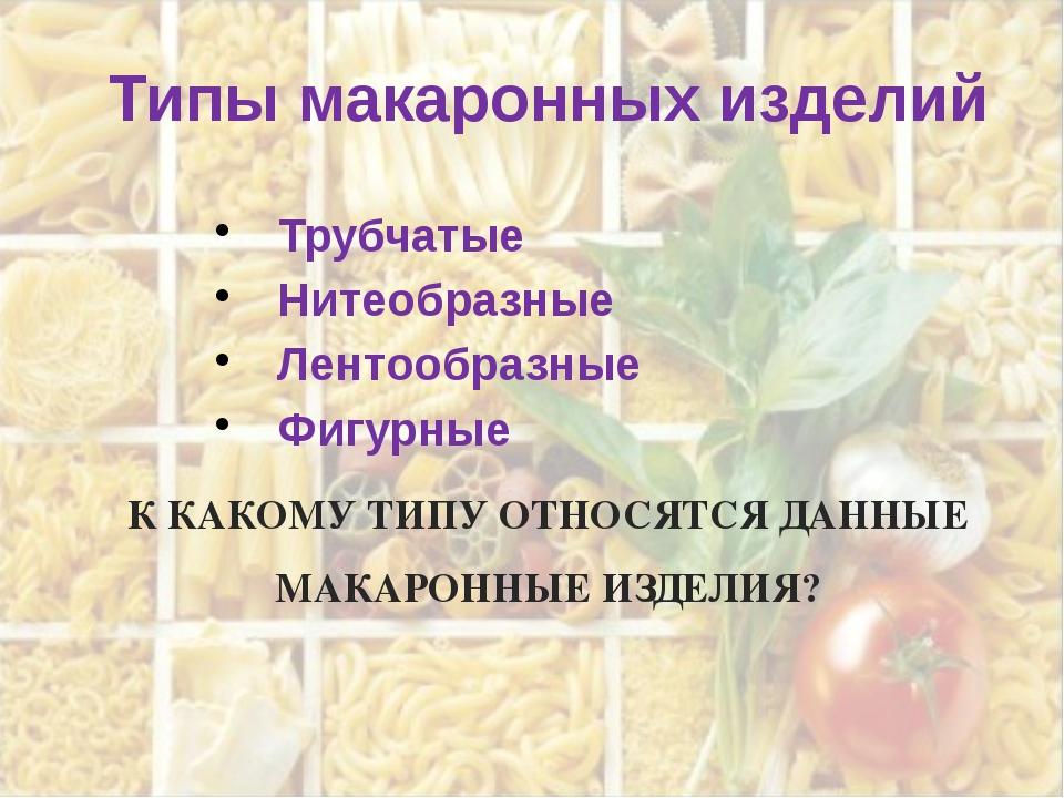 Типы макаронных изделий Трубчатые Нитеобразные Лентообразные Фигурные К КАКОМ...