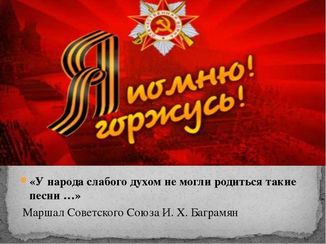 «У народа слабого духом не могли родиться такие песни …» Маршал Советского С...