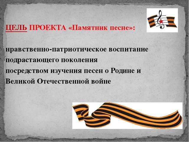 ЦЕЛЬ ПРОЕКТА «Памятник песне»: нравственно-патриотическое воспитание подраст...