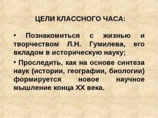 ЦЕЛИ КЛАССНОГО ЧАСА: Познакомиться с жизнью и творчеством Л.Н. Гумилева, его