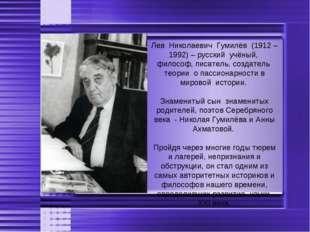 Лев Николаевич Гумилёв (1912 – 1992) – русский учёный, философ, писатель, соз