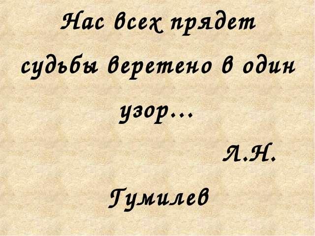 Нас всех прядет судьбы веретено в один узор… Л.Н. Гумилев