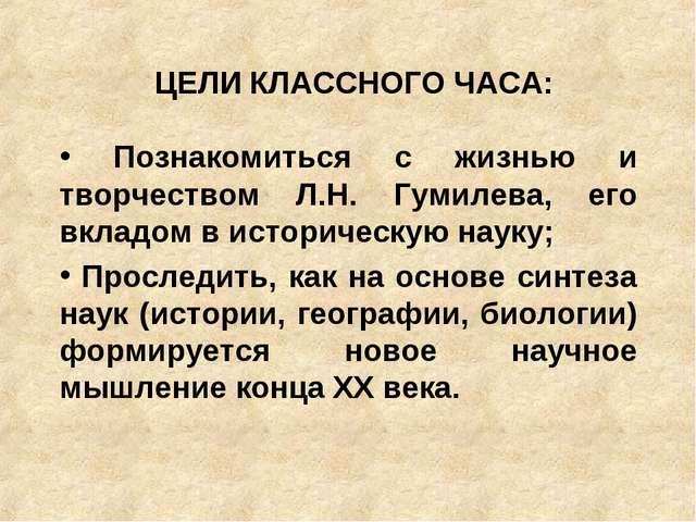 ЦЕЛИ КЛАССНОГО ЧАСА: Познакомиться с жизнью и творчеством Л.Н. Гумилева, его...