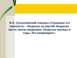 В.А. Сухомлинский говорил:«Страшная это опасность – безделье за партой; безд