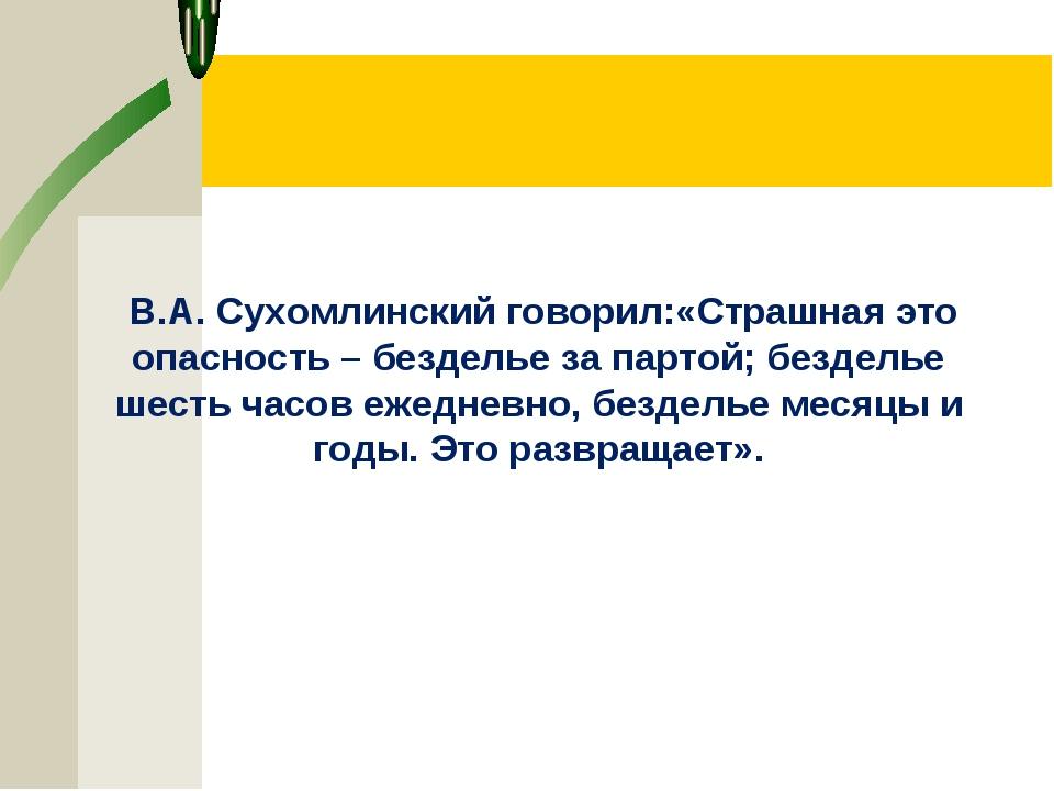 В.А. Сухомлинский говорил:«Страшная это опасность – безделье за партой; безд...