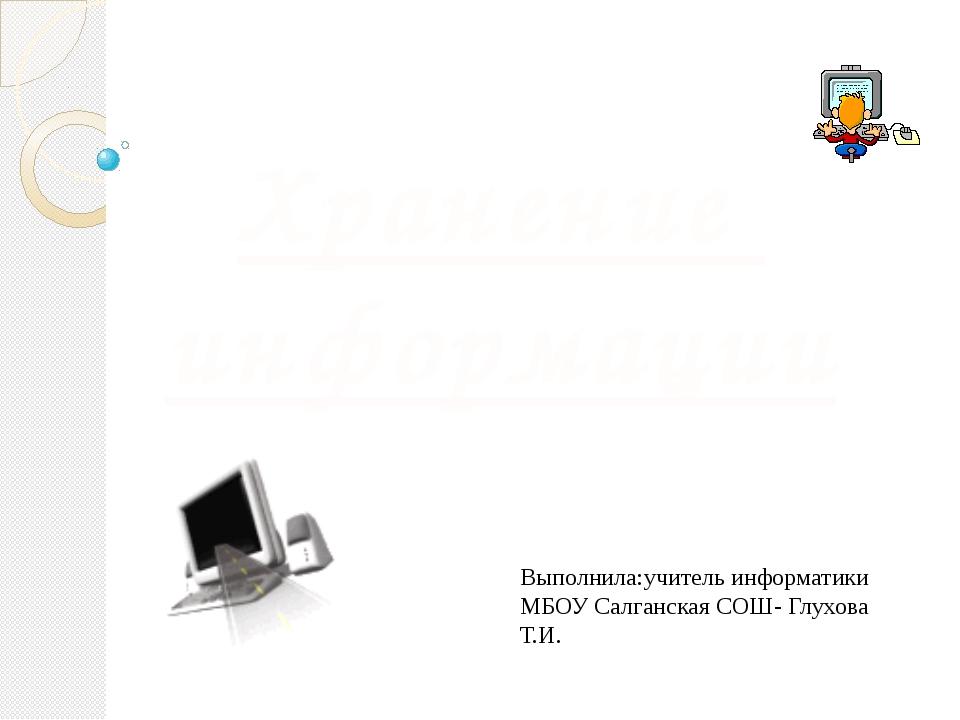 Хранение информации Выполнила:учитель информатики МБОУ Салганская СОШ- Глухов...