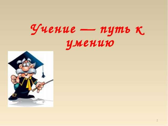 Учение — путь к умению *