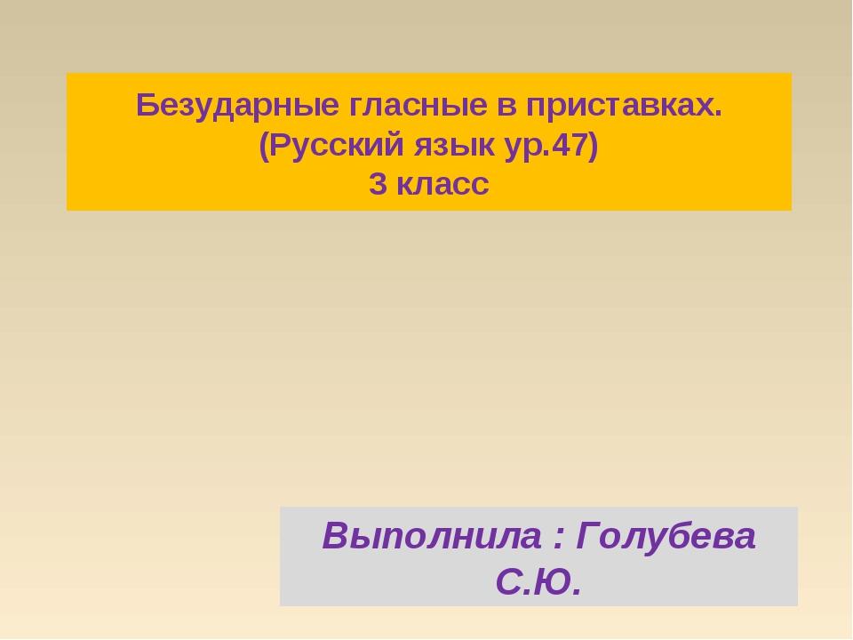 Безударные гласные в приставках. (Русский язык ур.47) 3 класс Выполнила : Гол...