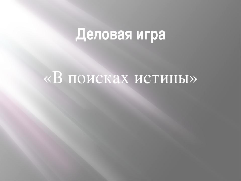 Деловая игра «В поисках истины»