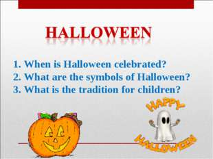 1. When is Halloween celebrated? 2. What are the symbols of Halloween? 3. Wha