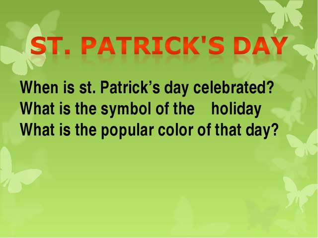 When is st. Patrick's day celebrated? What is the symbol of the holiday What...