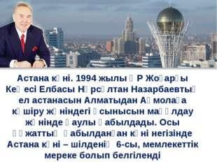 Астана күні. 1994 жылы ҚР Жоғарғы Кеңесі Елбасы Нұрсұлтан Назарбаевтың ел аст