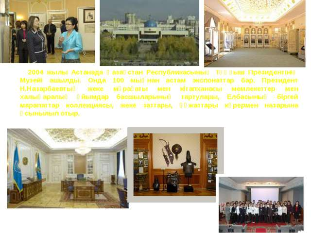 2004 жылы Астанада Қазақстан Республикасының Тұңғыш Президентінің Музейі ашыл...