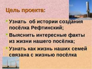 Цель проекта: Узнать об истории создания посёлка Рефтинский; Выяснить интерес