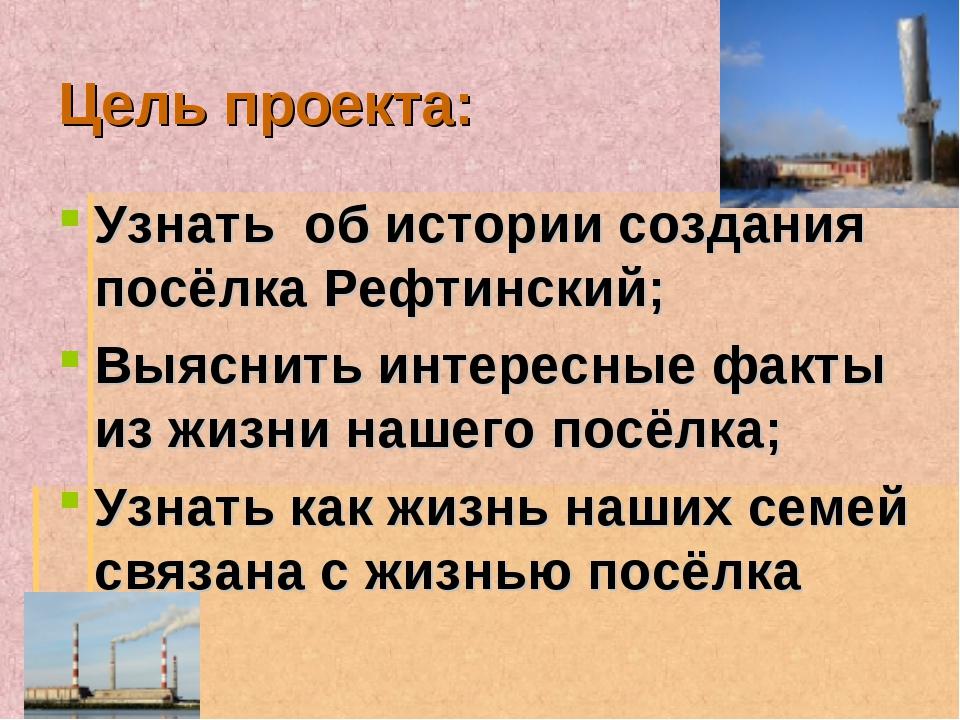 Цель проекта: Узнать об истории создания посёлка Рефтинский; Выяснить интерес...