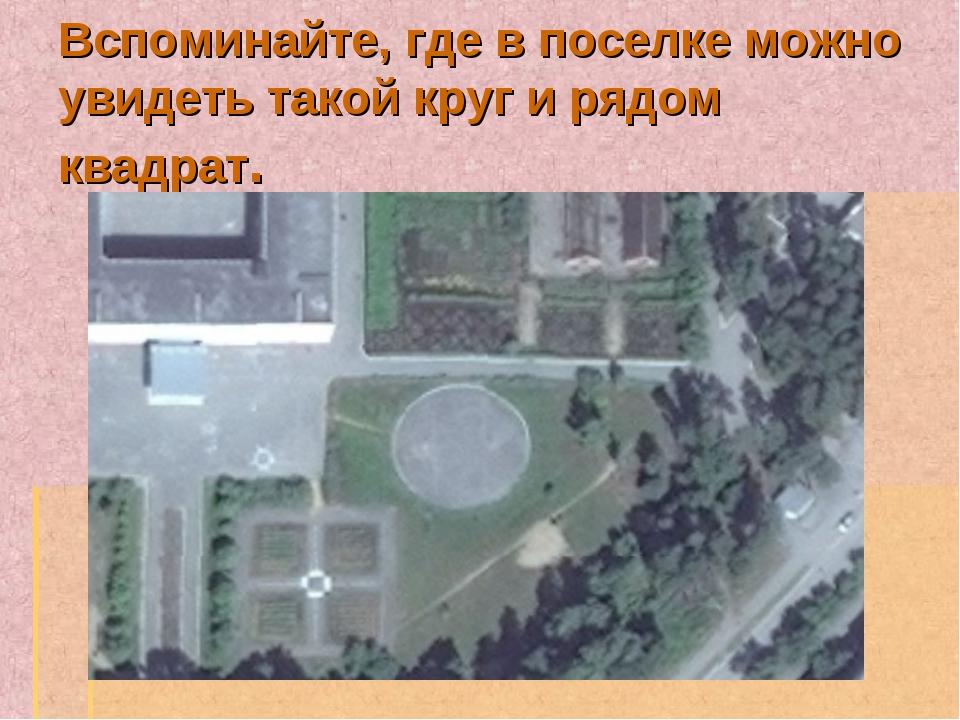 Вспоминайте, где в поселке можно увидеть такой круг и рядом квадрат.