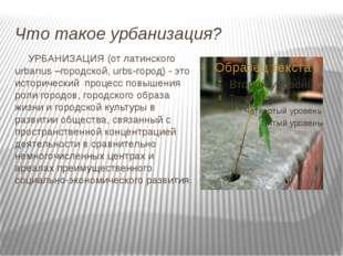 Что такое урбанизация? УРБАНИЗАЦИЯ (от латинского urbanus –городской, urbs-г