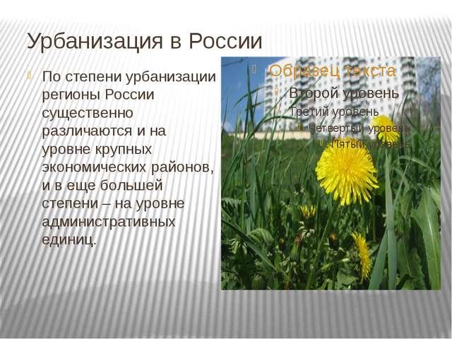 Урбанизация в России По степени урбанизации регионы России существенно различ...