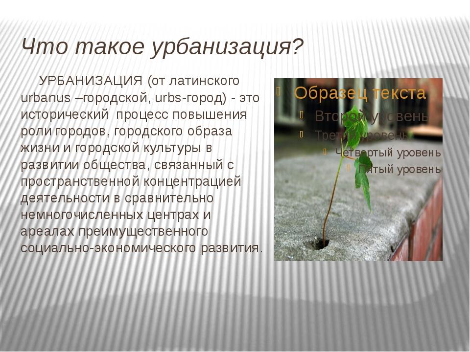 Что такое урбанизация? УРБАНИЗАЦИЯ (от латинского urbanus –городской, urbs-г...