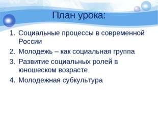 План урока: Социальные процессы в современной России Молодежь – как социальна