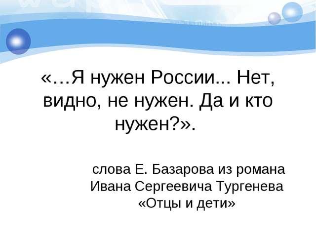 «…Я нужен России... Нет, видно, не нужен. Да и кто нужен?». слова Е. Базарова...
