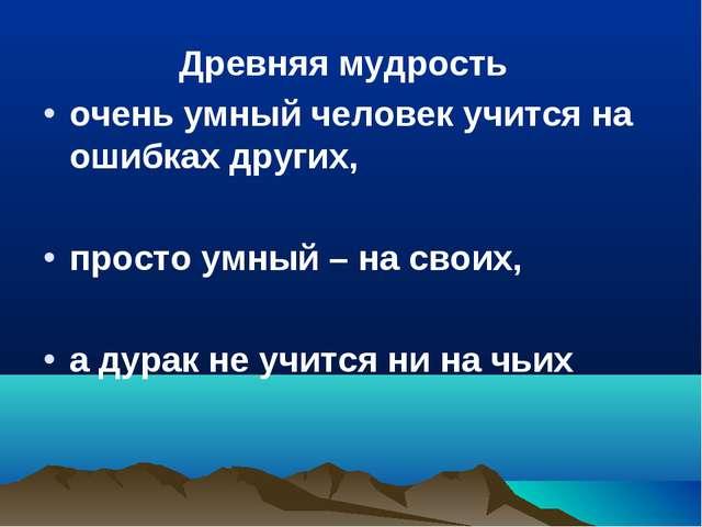 Древняя мудрость очень умный человек учится на ошибках других, просто умный...
