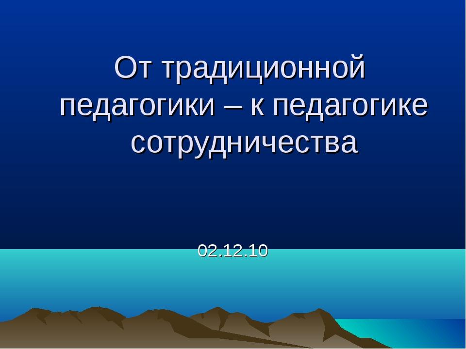 От традиционной педагогики – к педагогике сотрудничества 02.12.10