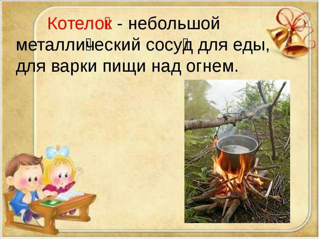 Котело̒к - небольшой металли̒ческий сосу̒д для еды, дляварки пищи над огнем.