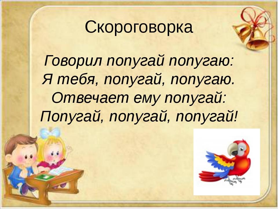 Скороговорка Говорил попугай попугаю: Я тебя, попугай, попугаю. Отвечает ему...