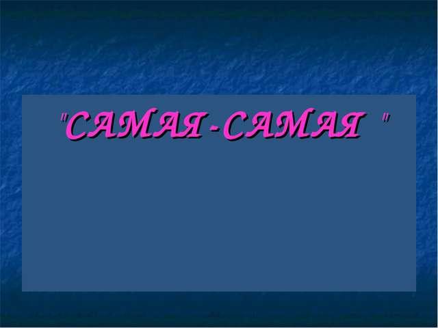 """""""САМАЯ-САМАЯ """""""