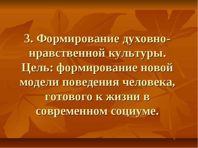 3. Формирование духовно-нравственной культуры. Цель: формирование новой модел...