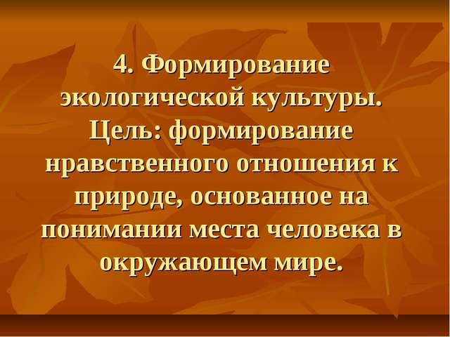 4. Формирование экологической культуры. Цель: формирование нравственного отно...