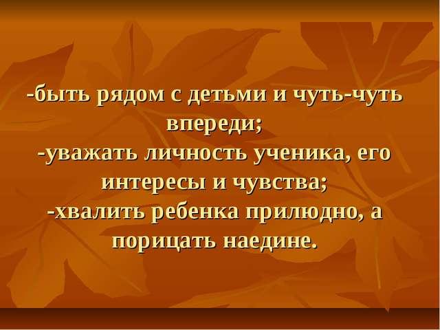 -быть рядом с детьми и чуть-чуть впереди; -уважать личность ученика, его инт...