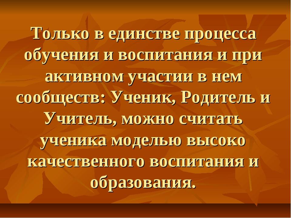 Только в единстве процесса обучения и воспитания и при активном участии в нем...