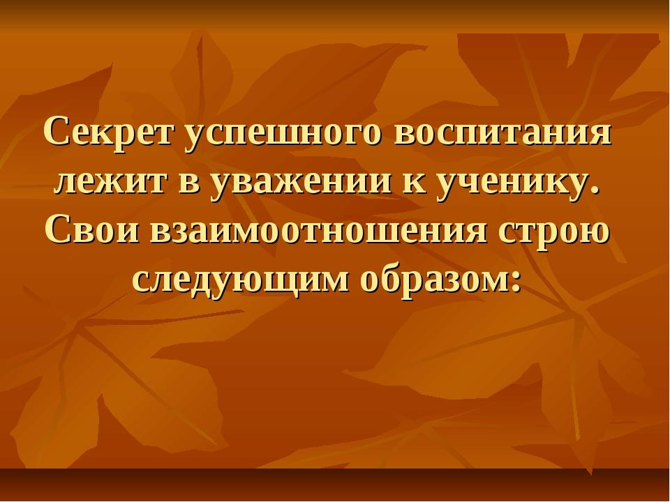 Секрет успешного воспитания лежит в уважении к ученику. Свои взаимоотношения...