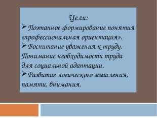 Цели: Поэтапное формирование понятия «профессиональная ориентация». Воспитани