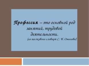 Профессия – это основной род занятий, трудовой деятельности. (из толкового сл