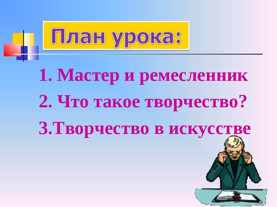 1. Мастер и ремесленник 2. Что такое творчество? 3.Творчество в искусстве
