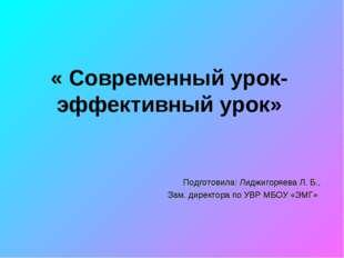 « Современный урок- эффективный урок» Подготовила: Лиджигоряева Л. Б., Зам. д