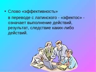 Слово «эффективность» в переводе с латинского - «эфектос» - означает выполне