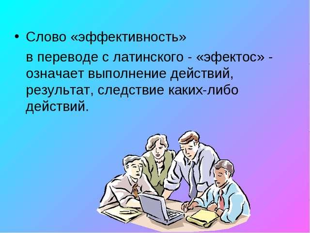 Слово «эффективность» в переводе с латинского - «эфектос» - означает выполне...