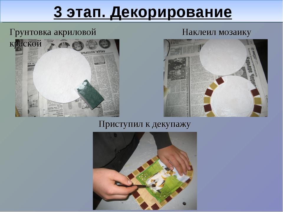 3 этап. Декорирование Грунтовка акриловой краской Наклеил мозаику Приступил к...