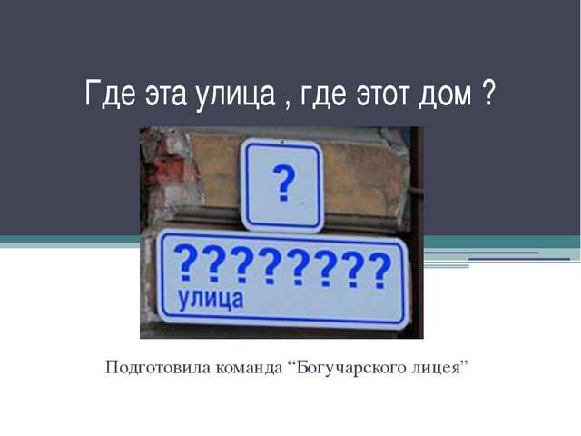 """Где эта улица , где этот дом ? Подготовила команда """"Богучарского лицея"""""""