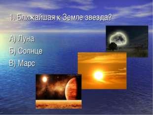 1. Ближайшая к Земле звезда? А) Луна Б) Солнце В) Марс