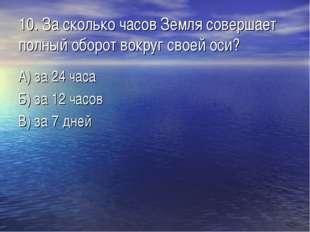 10. За сколько часов Земля совершает полный оборот вокруг своей оси? А) за 24