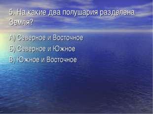 5. На какие два полушария разделена Земля? А) Северное и Восточное Б) Северно