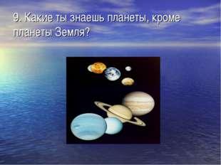 9. Какие ты знаешь планеты, кроме планеты Земля?