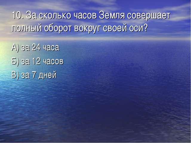 10. За сколько часов Земля совершает полный оборот вокруг своей оси? А) за 24...