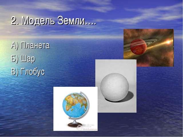 2. Модель Земли…. А) Планета Б) Шар В) Глобус