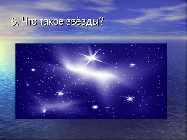 6. Что такое звёзды?